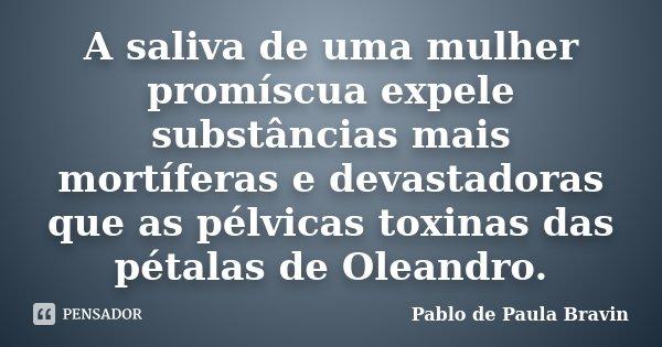 A saliva de uma mulher promíscua expele substâncias mais mortíferas e devastadoras que as pélvicas toxinas das pétalas de Oleandro.... Frase de Pablo de Paula Bravin.