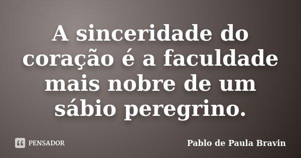 A sinceridade do coração é a faculdade mais nobre de um sábio peregrino.... Frase de Pablo de Paula Bravin.