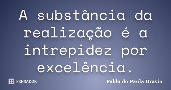 A substância da realização é a intrepidez por excelência.... Frase de Pablo de Paula Bravin.