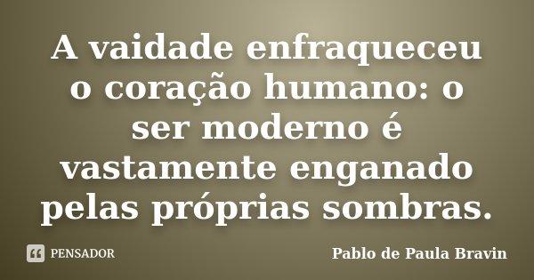 A vaidade enfraqueceu o coração humano: o ser moderno é vastamente enganado pelas próprias sombras.... Frase de Pablo de Paula Bravin.
