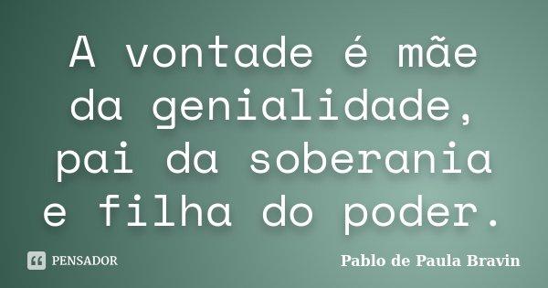 A vontade é mãe da genialidade, pai da soberania e filha do poder.... Frase de Pablo de Paula Bravin.