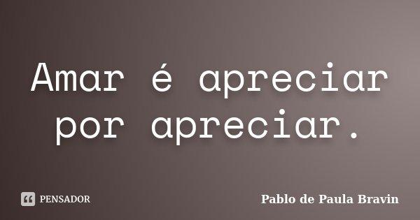 Amar é apreciar por apreciar.... Frase de Pablo de Paula Bravin.