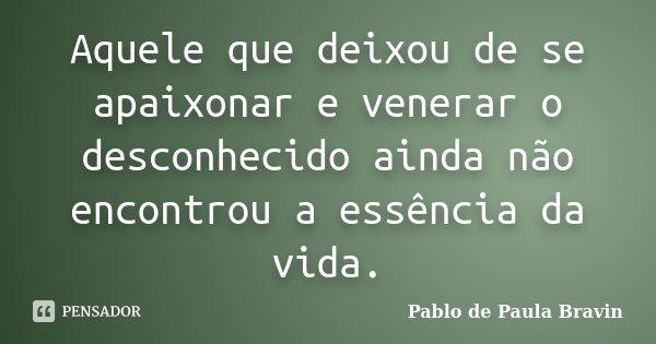 Aquele que deixou de se apaixonar e venerar o desconhecido ainda não encontrou a essência da vida.... Frase de Pablo de Paula Bravin.