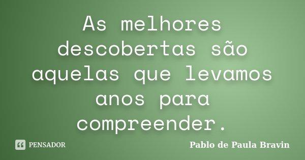 As melhores descobertas são aquelas que levamos anos para compreender.... Frase de Pablo de Paula Bravin.