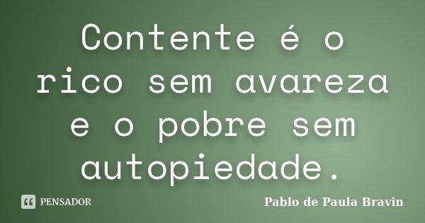 Contente é o rico sem avareza e o pobre sem autopiedade.... Frase de Pablo de Paula Bravin.