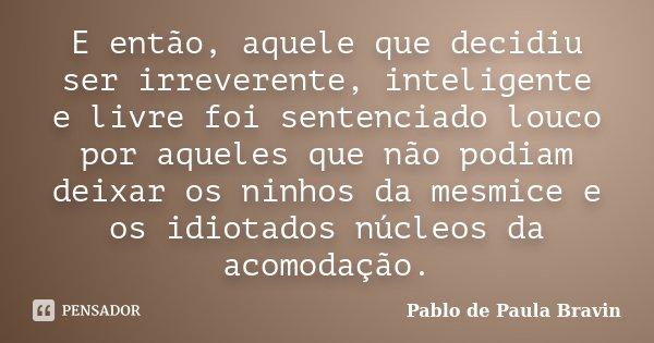 E então, aquele que decidiu ser irreverente, inteligente e livre foi sentenciado louco por aqueles que não podiam deixar os ninhos da mesmice e os idiotados núc... Frase de Pablo de Paula Bravin.