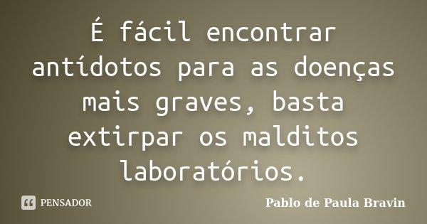 É fácil encontrar antídotos para as doenças mais graves, basta extirpar os malditos laboratórios.... Frase de Pablo de Paula Bravin.