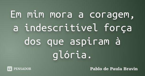 Em mim mora a coragem, a indescritível força dos que aspiram à glória.... Frase de Pablo de Paula Bravin.