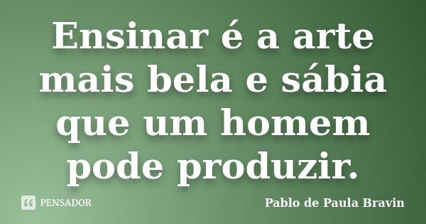 Ensinar é a arte mais bela e sábia que um homem pode produzir.... Frase de Pablo de Paula Bravin.