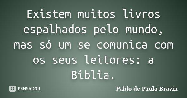 Existem muitos livros espalhados pelo mundo, mas só um se comunica com os seus leitores: a Bíblia.... Frase de Pablo de Paula Bravin.