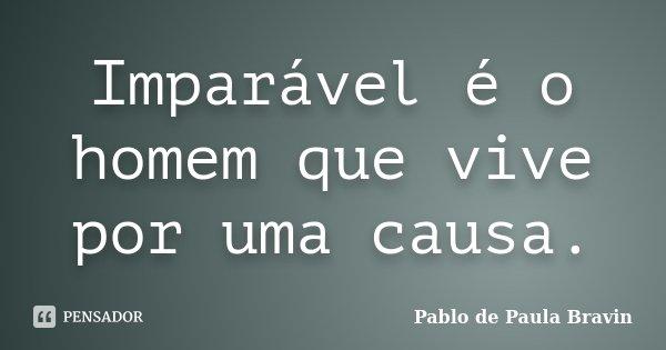 Imparável é o homem que vive por uma causa.... Frase de Pablo de Paula Bravin.