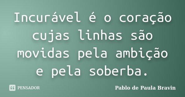 Incurável é o coração cujas linhas são movidas pela ambição e pela soberba.... Frase de Pablo de Paula Bravin.