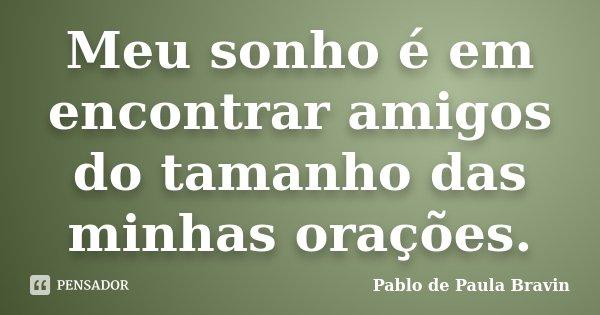 Meu sonho é em encontrar amigos do tamanho das minhas orações.... Frase de Pablo de Paula Bravin.