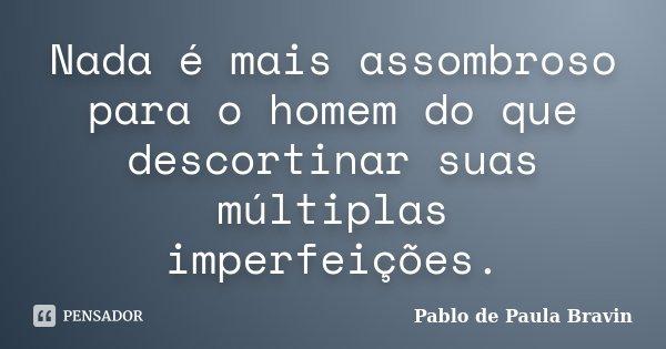 Nada é mais assombroso para o homem do que descortinar suas múltiplas imperfeições.... Frase de Pablo de Paula Bravin.