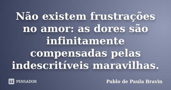 Não existem frustrações no amor: as dores são infinitamente compensadas pelas indescritíveis maravilhas.... Frase de Pablo de Paula Bravin.