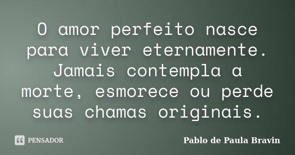O amor perfeito nasce para viver eternamente. Jamais contempla a morte, esmorece ou perde suas chamas originais.... Frase de Pablo de Paula Bravin.