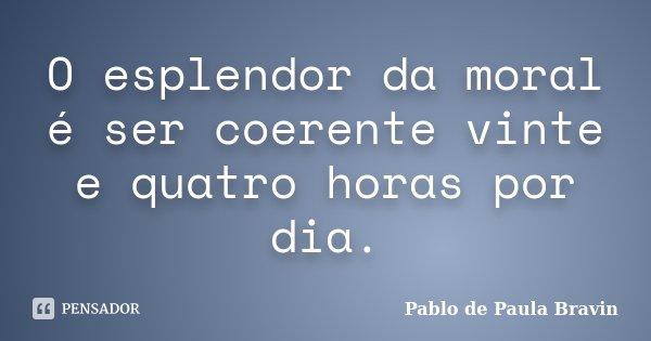 O esplendor da moral é ser coerente vinte e quatro horas por dia.... Frase de Pablo de Paula Bravin.