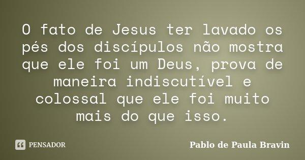 O fato de Jesus ter lavado os pés dos discípulos não mostra que ele foi um Deus, prova de maneira indiscutível e colossal que ele foi muito mais do que isso.... Frase de Pablo de Paula Bravin.