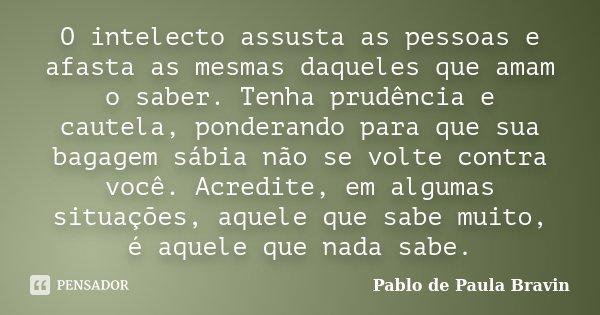 O intelecto assusta as pessoas e afasta as mesmas daqueles que amam o saber. Tenha prudência e cautela, ponderando para que sua bagagem sábia não se volte contr... Frase de Pablo de Paula Bravin.