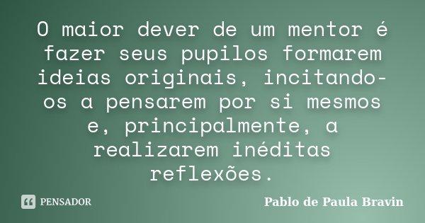 O maior dever de um mentor é fazer seus pupilos formarem ideias originais, incitando-os a pensarem por si mesmos e, principalmente, a realizarem inéditas reflex... Frase de Pablo de Paula Bravin.