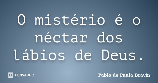 O mistério é o néctar dos lábios de Deus.... Frase de Pablo de Paula Bravin.
