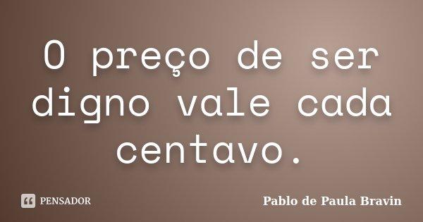 O preço de ser digno vale cada centavo.... Frase de Pablo de Paula Bravin.