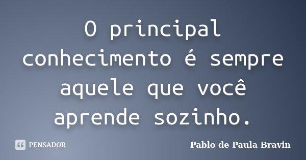 O principal conhecimento é sempre aquele que você aprende sozinho.... Frase de Pablo de Paula Bravin.