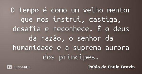 O tempo é como um velho mentor que nos instrui, castiga, desafia e reconhece. É o deus da razão, o senhor da humanidade e a suprema aurora dos príncipes.... Frase de Pablo de Paula Bravin.