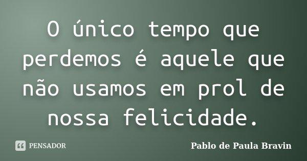 O único tempo que perdemos é aquele que não usamos em prol de nossa felicidade.... Frase de Pablo de Paula Bravin.