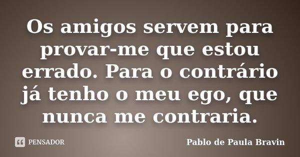 Os amigos servem para provar-me que estou errado. Para o contrário já tenho o meu ego, que nunca me contraria.... Frase de Pablo de Paula Bravin.