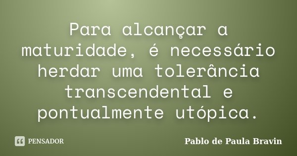 Para alcançar a maturidade, é necessário herdar uma tolerância transcendental e pontualmente utópica.... Frase de Pablo de Paula Bravin.
