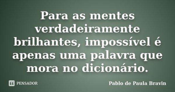 Para as mentes verdadeiramente brilhantes, impossível é apenas uma palavra que mora no dicionário.... Frase de Pablo de Paula Bravin.