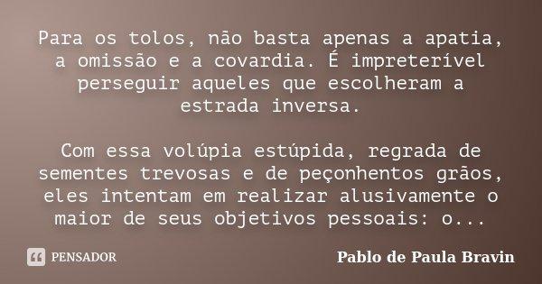 Para os tolos, não basta apenas a apatia, a omissão e a covardia. É impreterível perseguir aqueles que escolheram a estrada inversa. Com essa volúpia estúpida, ... Frase de Pablo de Paula Bravin.