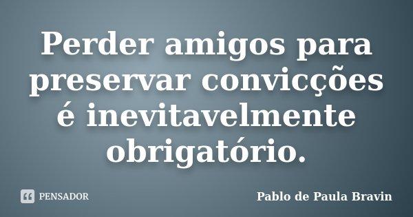 Perder amigos para preservar convicções é inevitavelmente obrigatório.... Frase de Pablo de Paula Bravin.