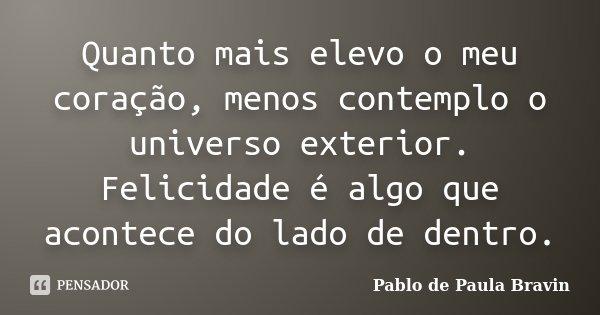 Quanto mais elevo o meu coração, menos contemplo o universo exterior. Felicidade é algo que acontece do lado de dentro.... Frase de Pablo de Paula Bravin.