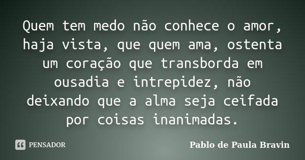Quem tem medo não conhece o amor, haja vista, que quem ama, ostenta um coração que transborda em ousadia e intrepidez, não deixando que a alma seja ceifada por ... Frase de Pablo de Paula Bravin.