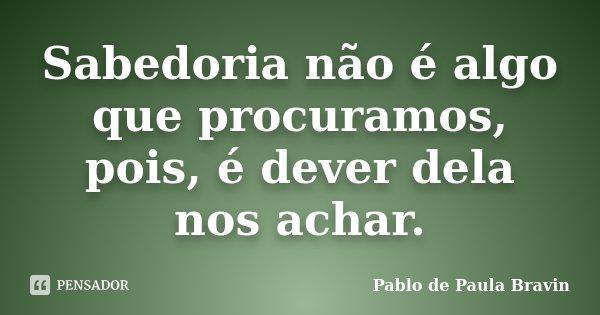 Sabedoria não é algo que procuramos, pois, é dever dela nos achar.... Frase de Pablo de Paula Bravin.