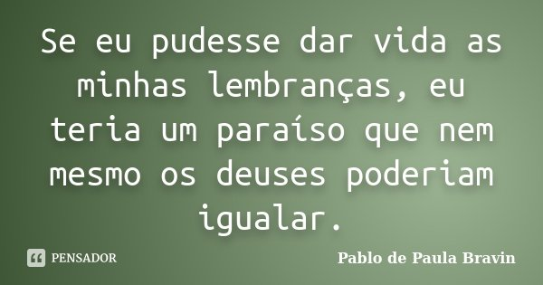 Se eu pudesse dar vida as minhas lembranças, eu teria um paraíso que nem mesmo os deuses poderiam igualar.... Frase de Pablo de Paula Bravin.