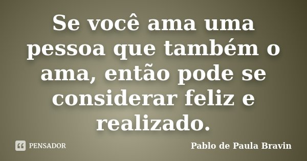 Se você ama uma pessoa que também o ama, então pode se considerar feliz e realizado.... Frase de Pablo de Paula Bravin.