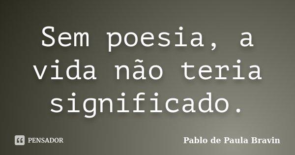 Sem poesia, a vida não teria significado.... Frase de Pablo de Paula Bravin.
