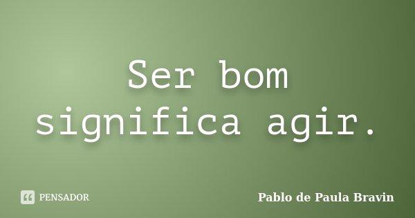 Ser bom significa agir.... Frase de Pablo de Paula Bravin.