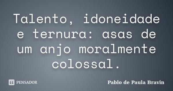 Talento, idoneidade e ternura: asas de um anjo moralmente colossal.... Frase de Pablo de Paula Bravin.