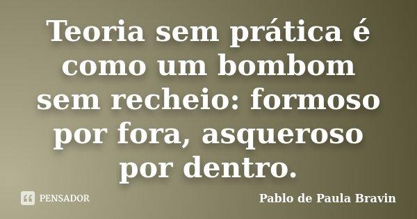Teoria sem prática é como um bombom sem recheio: formoso por fora, asqueroso por dentro.... Frase de Pablo de Paula Bravin.