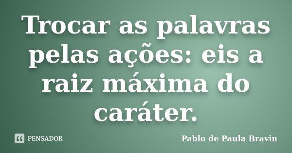 Trocar as palavras pelas ações: eis a raiz máxima do caráter.... Frase de Pablo de Paula Bravin.