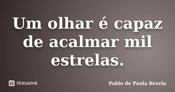 Um olhar é capaz de acalmar mil estrelas.... Frase de Pablo de Paula Bravin.