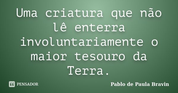 Uma criatura que não lê enterra involuntariamente o maior tesouro da Terra.... Frase de Pablo de Paula Bravin.