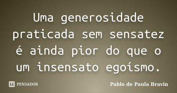 Uma generosidade praticada sem sensatez é ainda pior do que o um insensato egoísmo.... Frase de Pablo de Paula Bravin.