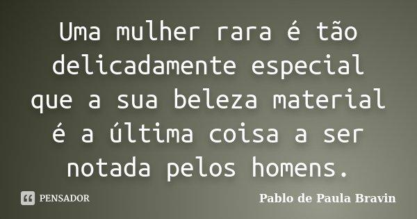 Uma mulher rara é tão delicadamente especial que a sua beleza material é a última coisa a ser notada pelos homens.... Frase de Pablo de Paula Bravin.