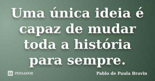 Uma única ideia é capaz de mudar toda a história para sempre.... Frase de Pablo de Paula Bravin.
