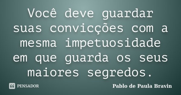 Você deve guardar suas convicções com a mesma impetuosidade em que guarda os seus maiores segredos.... Frase de Pablo de Paula Bravin.